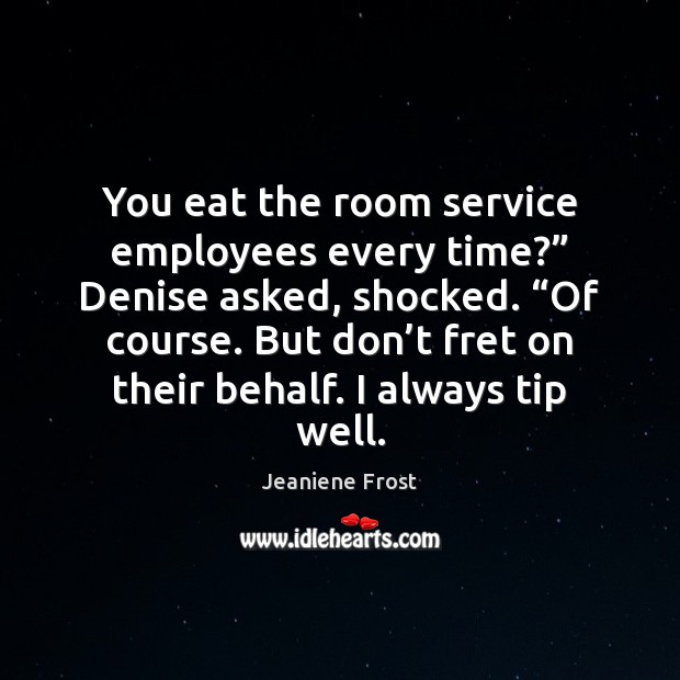 """You eat the room service employees every time?"""" Denise asked, shocked. """"Of Image"""