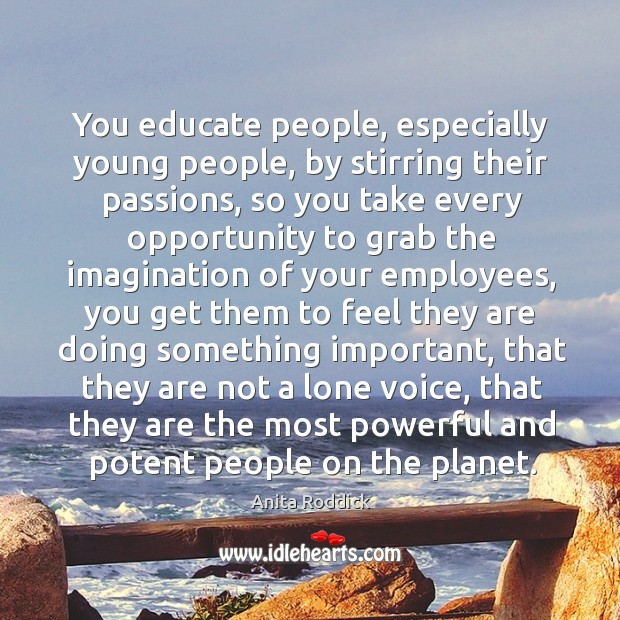 You educate people, especially young people, by stirring their passions, so you Image