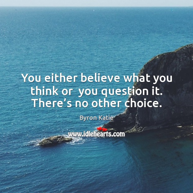 Image, You either believe what you think or  you question it. There's no other choice.