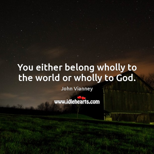You either belong wholly to the world or wholly to God. John Vianney Picture Quote