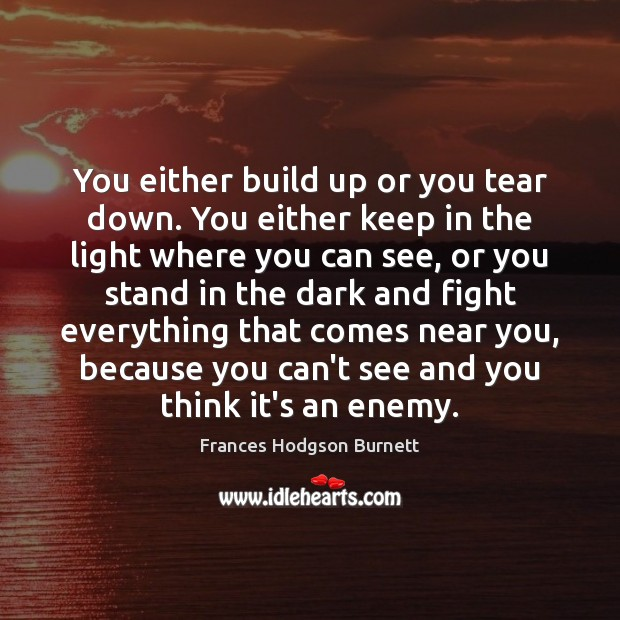 You either build up or you tear down. You either keep in Frances Hodgson Burnett Picture Quote