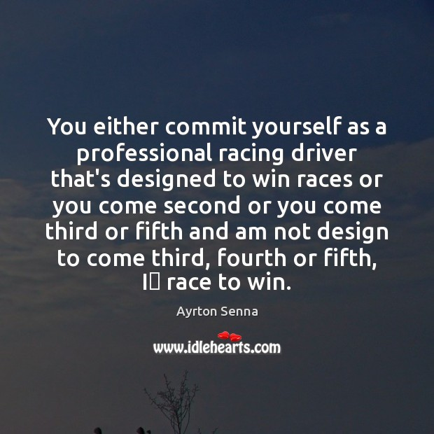 You either commit yourself as a professional racing driver that's designed to Ayrton Senna Picture Quote