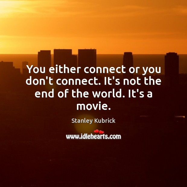 You either connect or you don't connect. It's not the end of the world. It's a movie. Image