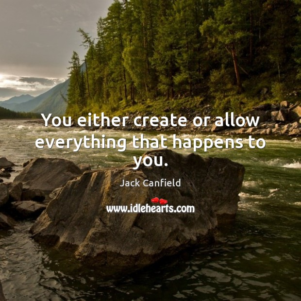 You either create or allow everything that happens to you. Jack Canfield Picture Quote