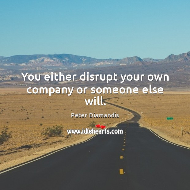 You either disrupt your own company or someone else will. Image