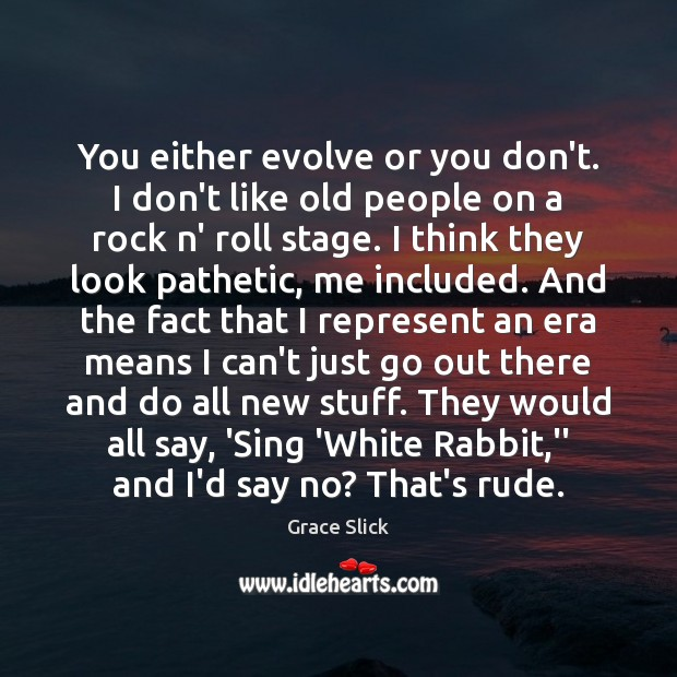 You either evolve or you don't. I don't like old people on Grace Slick Picture Quote