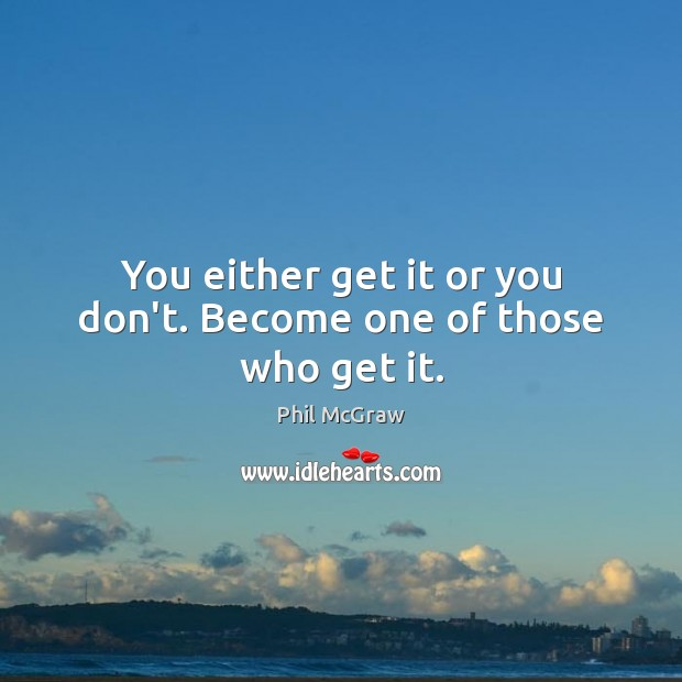 You either get it or you don't. Become one of those who get it. Phil McGraw Picture Quote