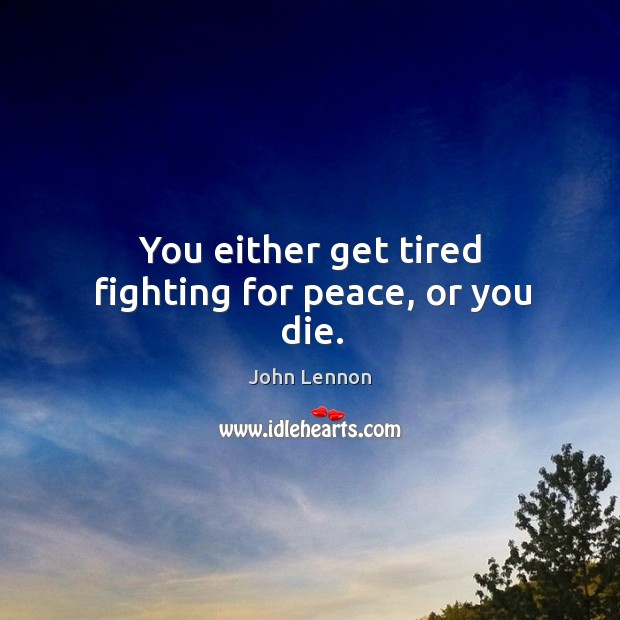 You either get tired fighting for peace, or you die. Image