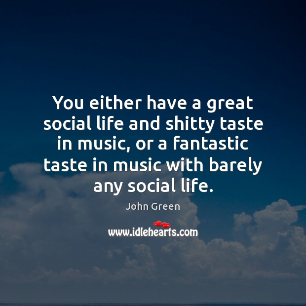 You either have a great social life and shitty taste in music, John Green Picture Quote