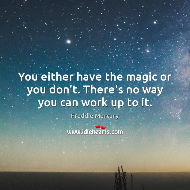 You either have the magic or you don't. There's no way you can work up to it. Freddie Mercury Picture Quote