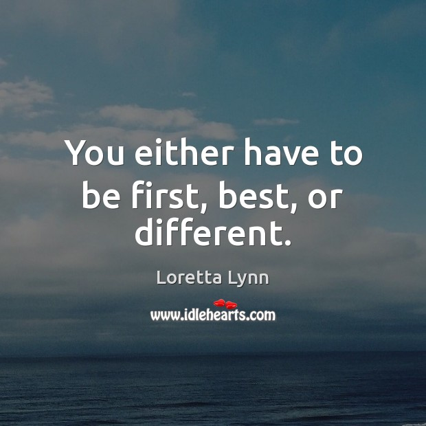 You either have to be first, best, or different. Loretta Lynn Picture Quote