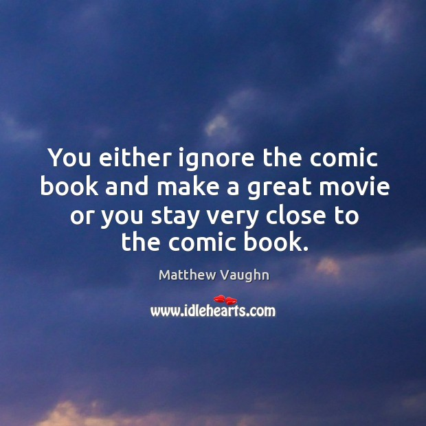 You either ignore the comic book and make a great movie or you stay very close to the comic book. Matthew Vaughn Picture Quote