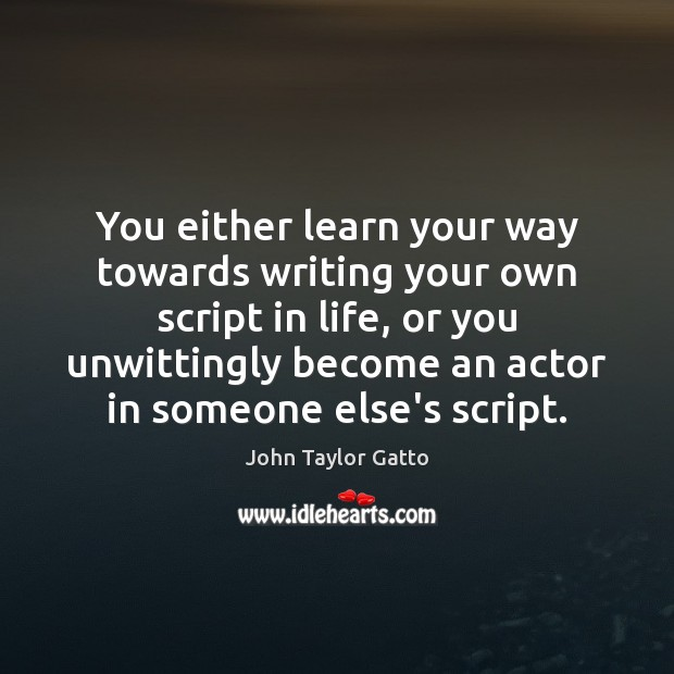 You either learn your way towards writing your own script in life, John Taylor Gatto Picture Quote