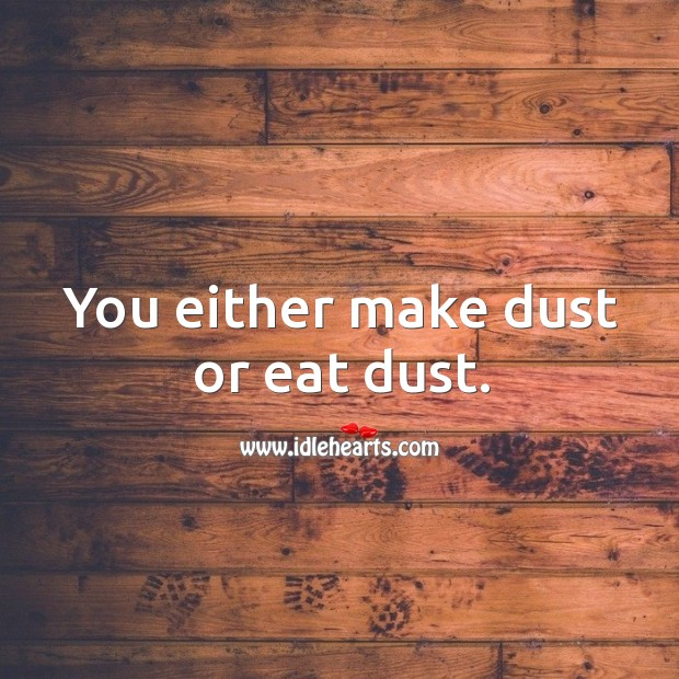 You either make dust or eat dust. Image