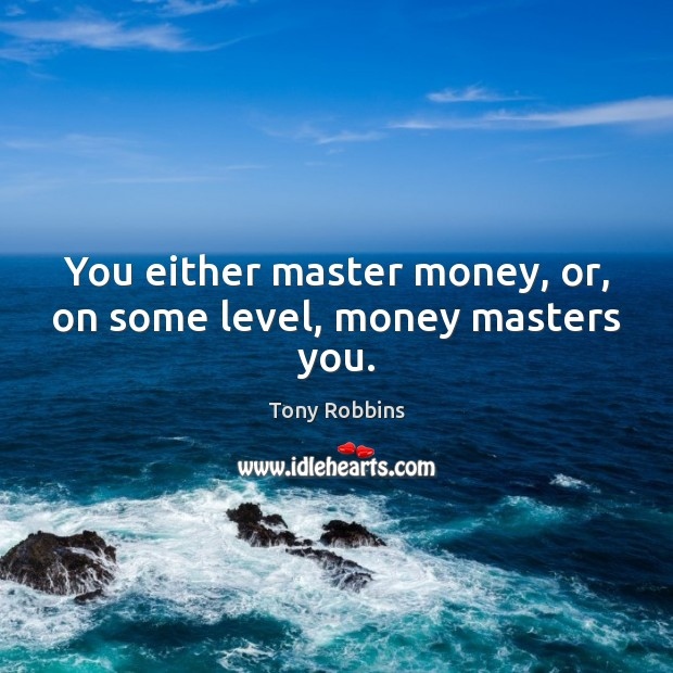 Image, You either master money, or, on some level, money masters you.