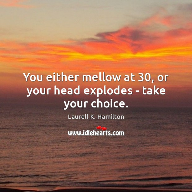 Image, You either mellow at 30, or your head explodes – take your choice.