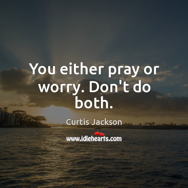 You either pray or worry. Don't do both. Curtis Jackson Picture Quote