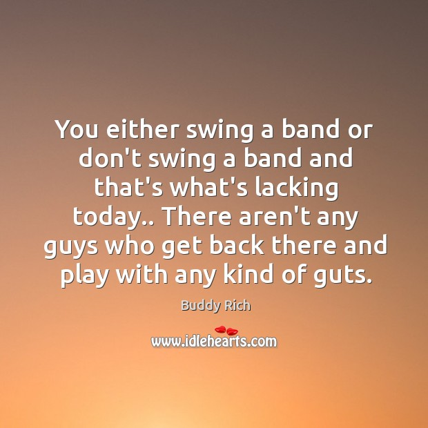 You either swing a band or don't swing a band and that's Buddy Rich Picture Quote