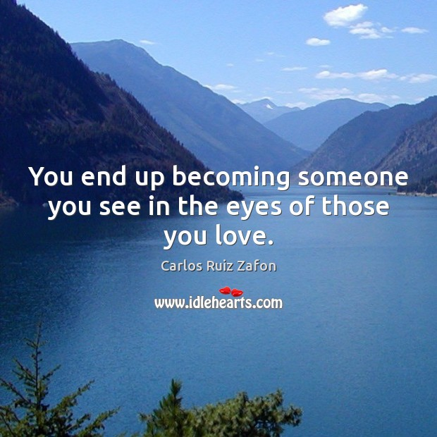 You end up becoming someone you see in the eyes of those you love. Carlos Ruiz Zafon Picture Quote