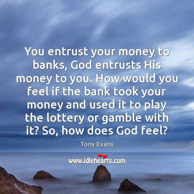 You entrust your money to banks, God entrusts His money to you. Tony Evans Picture Quote