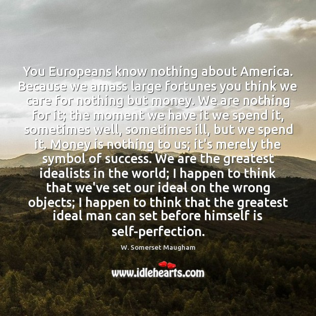 Image, You Europeans know nothing about America. Because we amass large fortunes you