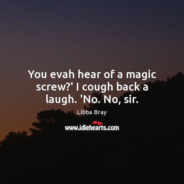 You evah hear of a magic screw?' I cough back a laugh. 'No. No, sir. Image
