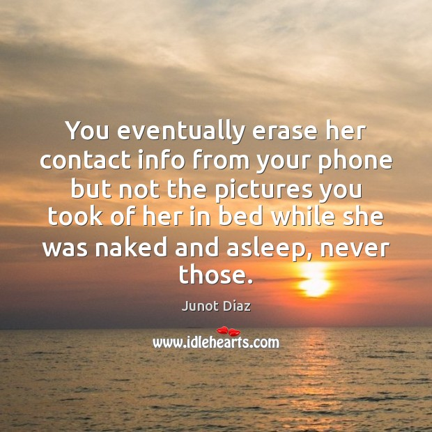 You eventually erase her contact info from your phone but not the Junot Diaz Picture Quote