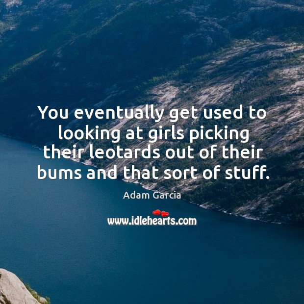 You eventually get used to looking at girls picking their leotards out of their bums and that sort of stuff. Adam Garcia Picture Quote