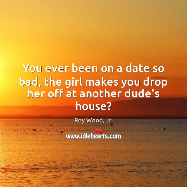 You ever been on a date so bad, the girl makes you drop her off at another dude's house? Image