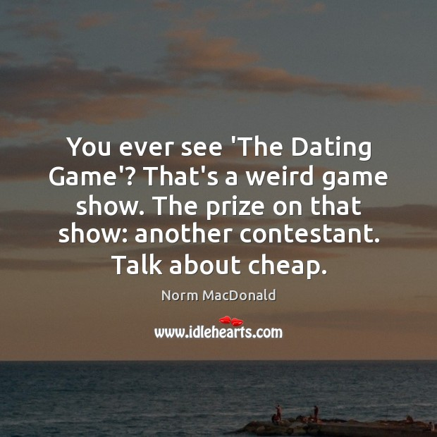 You ever see 'The Dating Game'? That's a weird game show. The Norm MacDonald Picture Quote