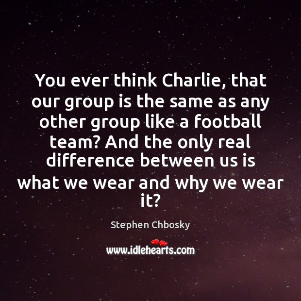 You ever think Charlie, that our group is the same as any Stephen Chbosky Picture Quote