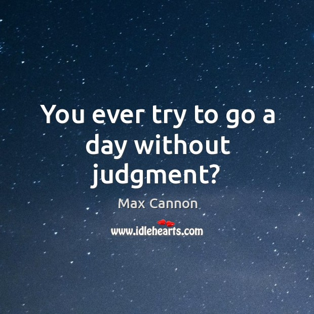You ever try to go a day without judgment? Max Cannon Picture Quote