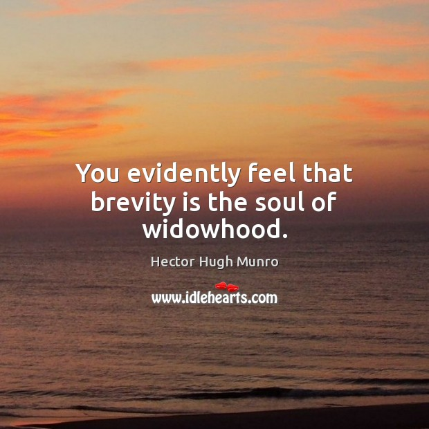 You evidently feel that brevity is the soul of widowhood. Image