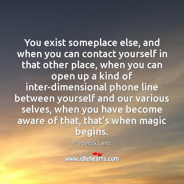 You exist someplace else, and when you can contact yourself in that Image