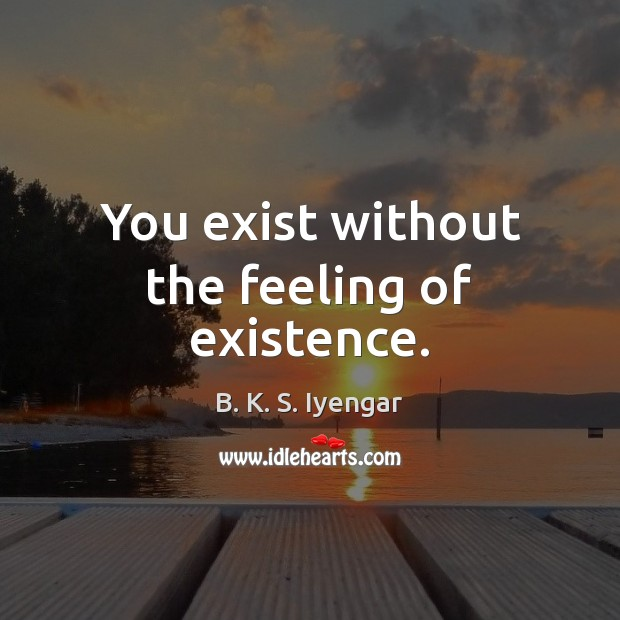 You exist without the feeling of existence. B. K. S. Iyengar Picture Quote