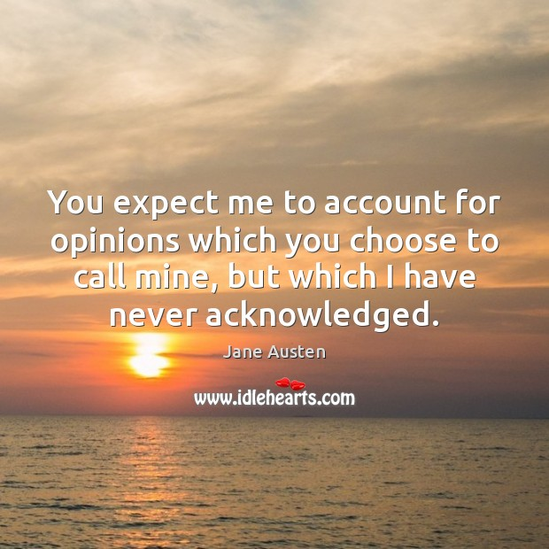 You expect me to account for opinions which you choose to call Jane Austen Picture Quote