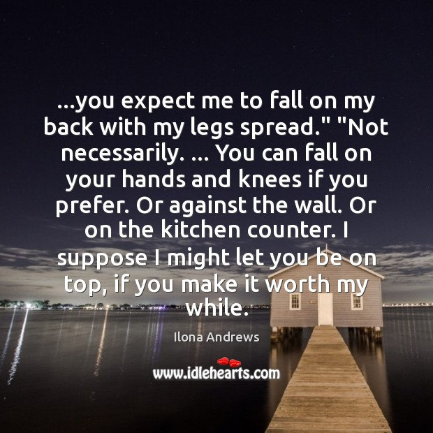 """…you expect me to fall on my back with my legs spread."""" """" Ilona Andrews Picture Quote"""