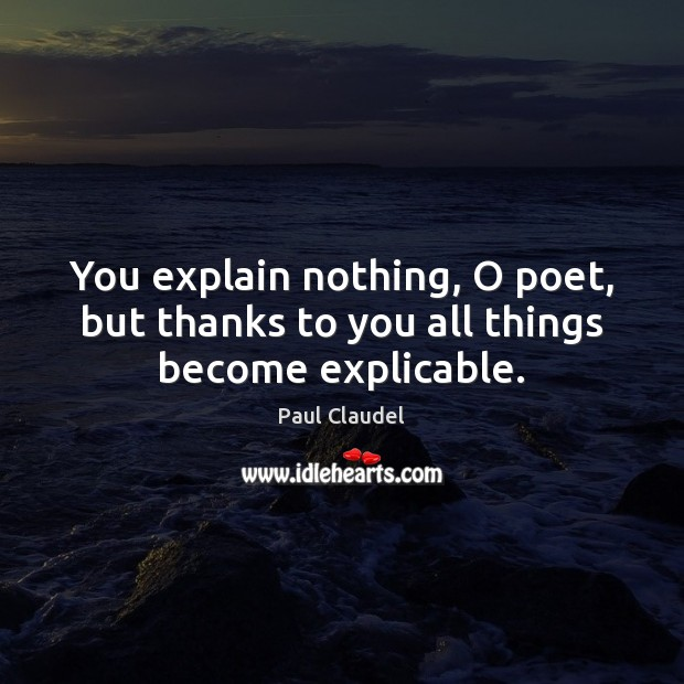 You explain nothing, O poet, but thanks to you all things become explicable. Paul Claudel Picture Quote