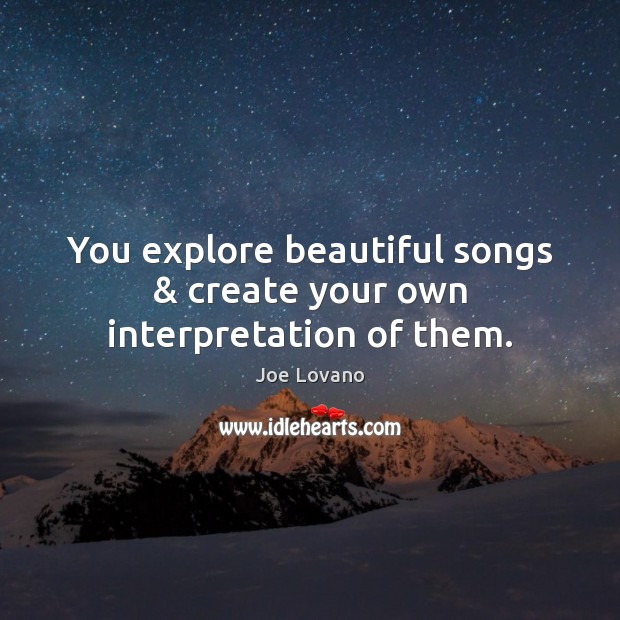 You explore beautiful songs & create your own interpretation of them. Joe Lovano Picture Quote