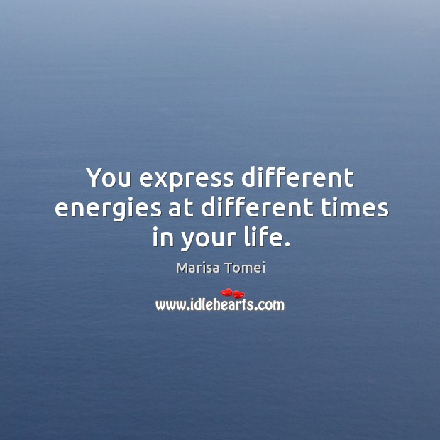 You express different energies at different times in your life. Marisa Tomei Picture Quote