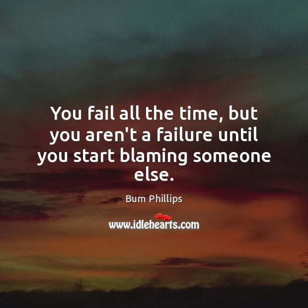 Image, You fail all the time, but you aren't a failure until you start blaming someone else.