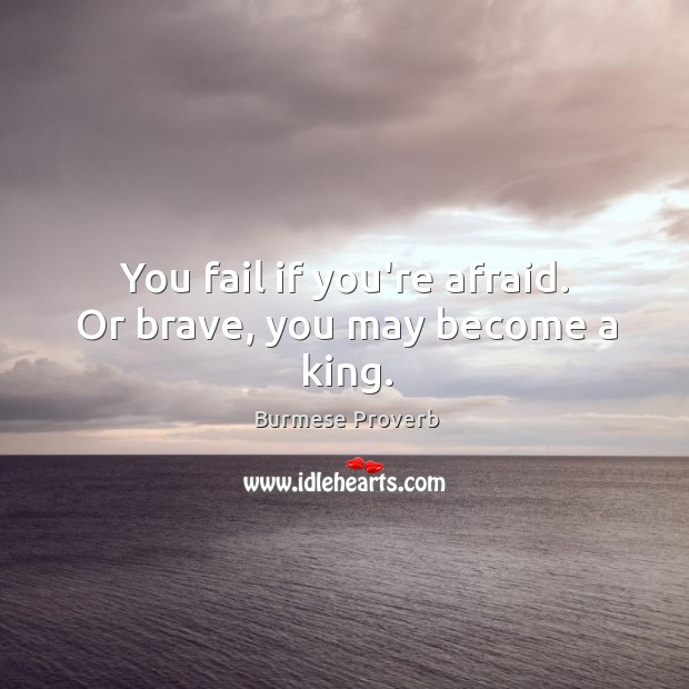 You fail if you're afraid. Or brave, you may become a king. Burmese Proverbs Image