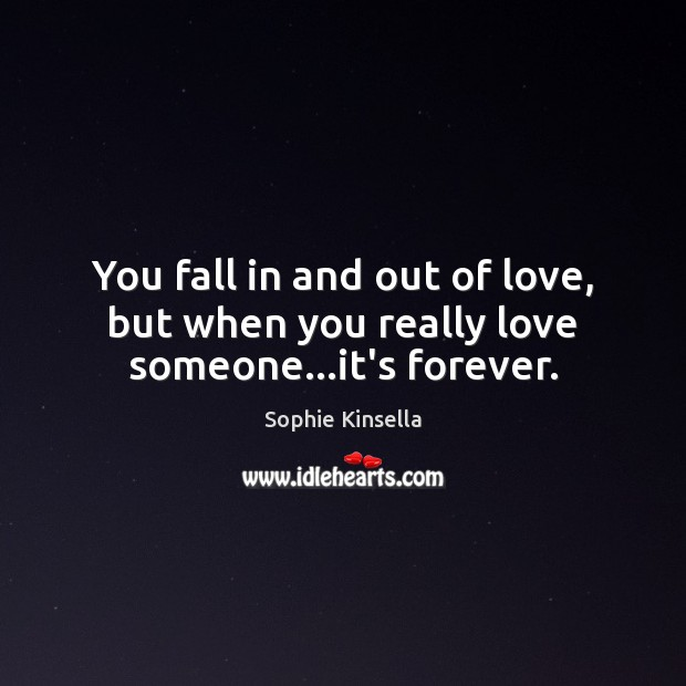 You fall in and out of love, but when you really love someone…it's forever. Sophie Kinsella Picture Quote