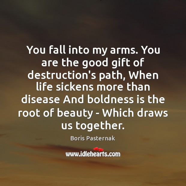 You fall into my arms. You are the good gift of destruction's Boldness Quotes Image