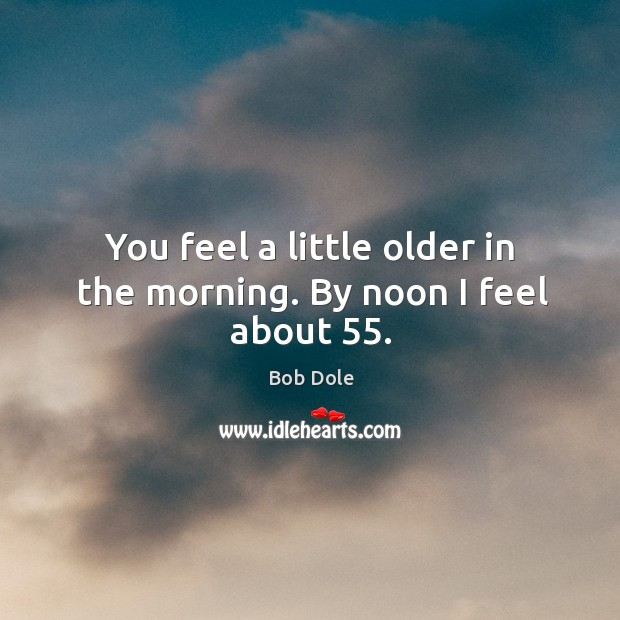You feel a little older in the morning. By noon I feel about 55. Image