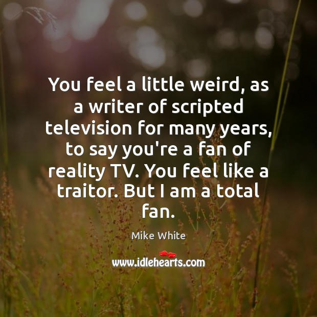 You feel a little weird, as a writer of scripted television for Mike White Picture Quote
