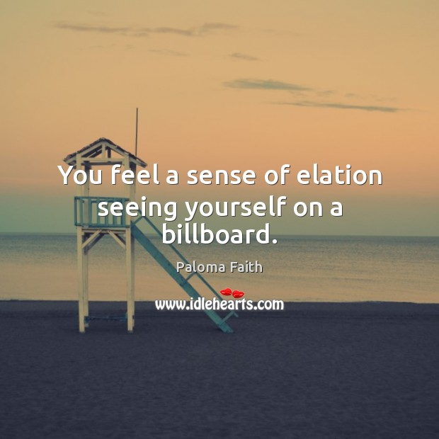 You feel a sense of elation seeing yourself on a billboard. Paloma Faith Picture Quote