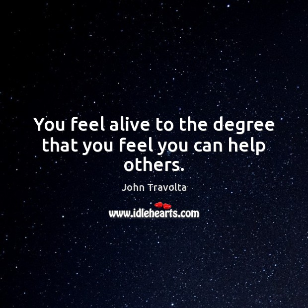 Image, You feel alive to the degree that you feel you can help others.