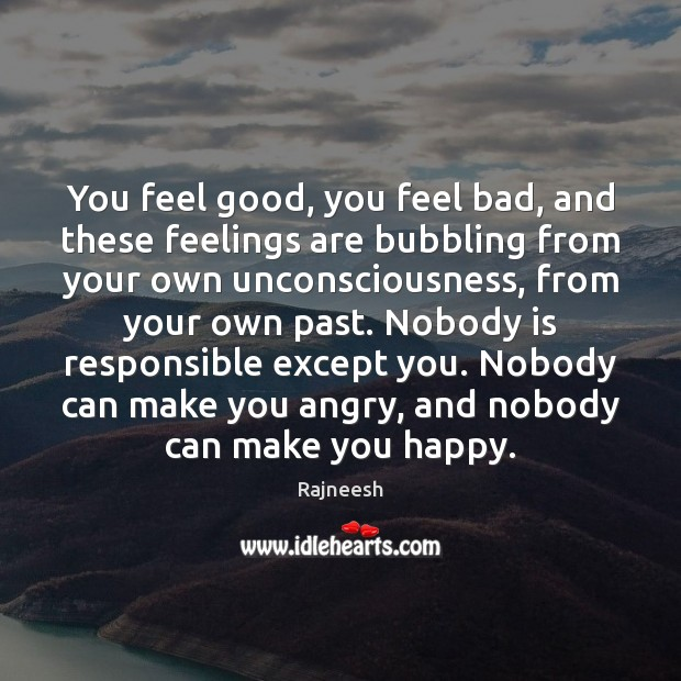 You feel good, you feel bad, and these feelings are bubbling from Image