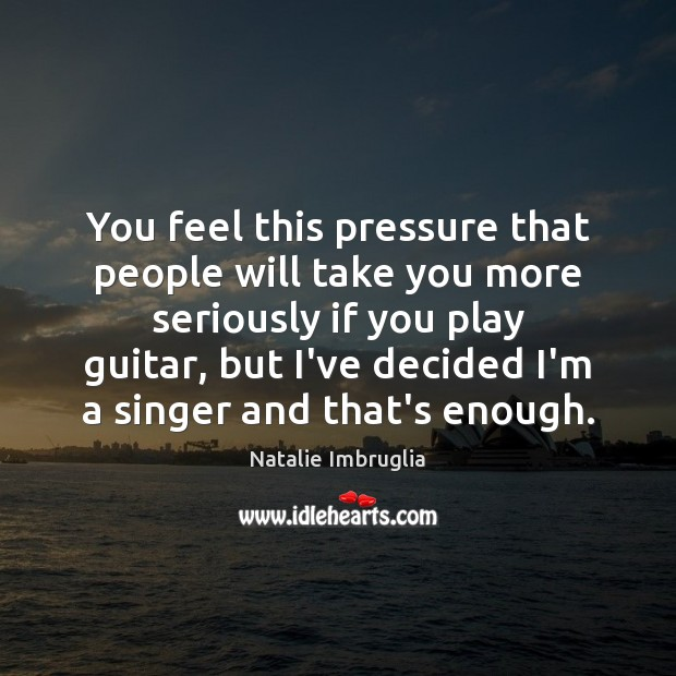 You feel this pressure that people will take you more seriously if Natalie Imbruglia Picture Quote